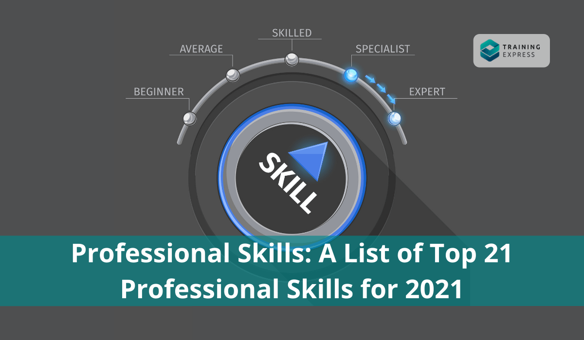 Professional Skills: A List of Top 21 Professional Skills for 2021- Training Express